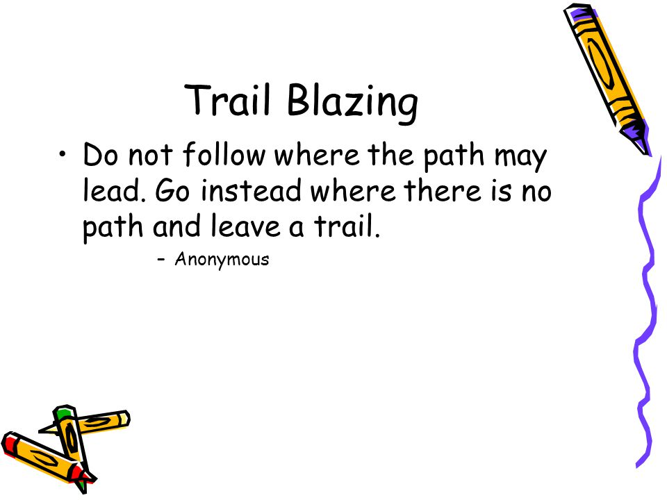 Trail Blazing Do not follow where the path may lead.