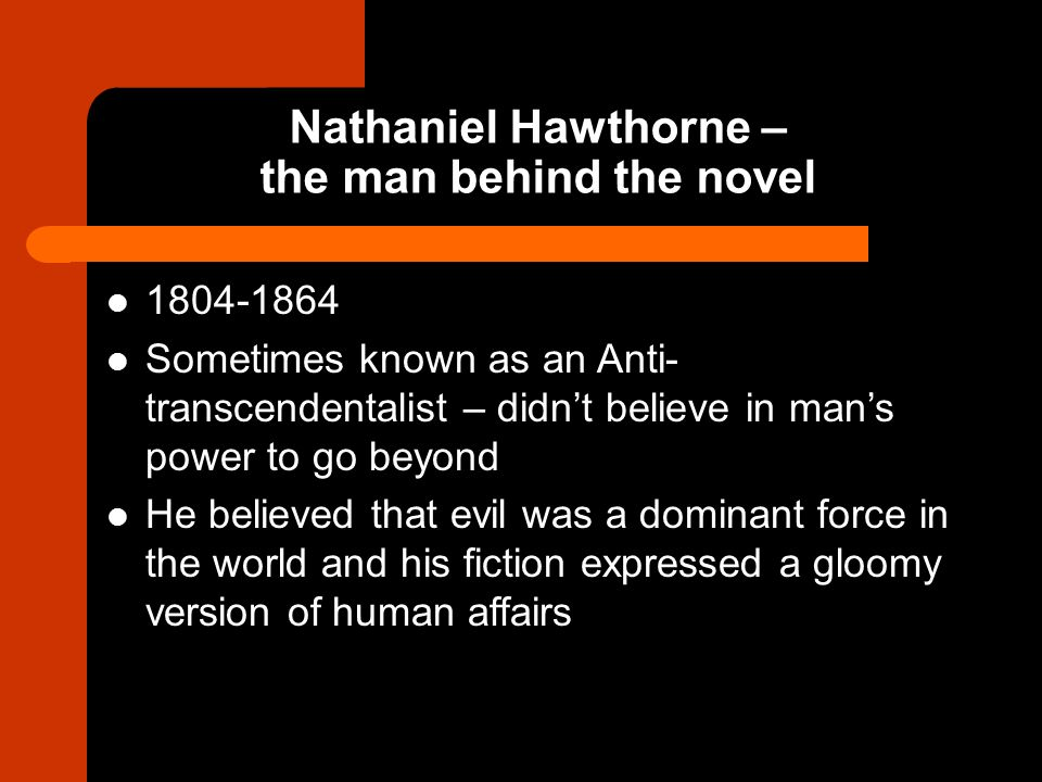Nathaniel Hawthorne – the man behind the novel 1804-1864 Sometimes known as an Anti- transcendentalist – didn't believe in man's power to go beyond He