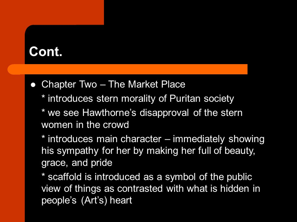 Cont. Chapter Two – The Market Place * introduces stern morality of Puritan society * we see Hawthorne's disapproval of the stern women in the crowd *