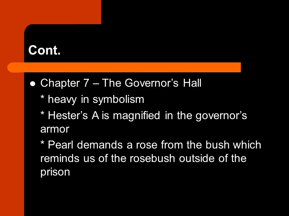 Cont. Chapter 7 – The Governor's Hall * heavy in symbolism * Hester's A is magnified in the governor's armor * Pearl demands a rose from the bush whic