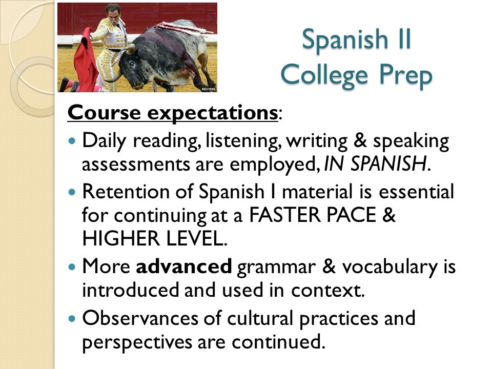 Spanish II College Prep Course expectations: Daily reading, listening, writing & speaking assessments are employed, IN SPANISH.