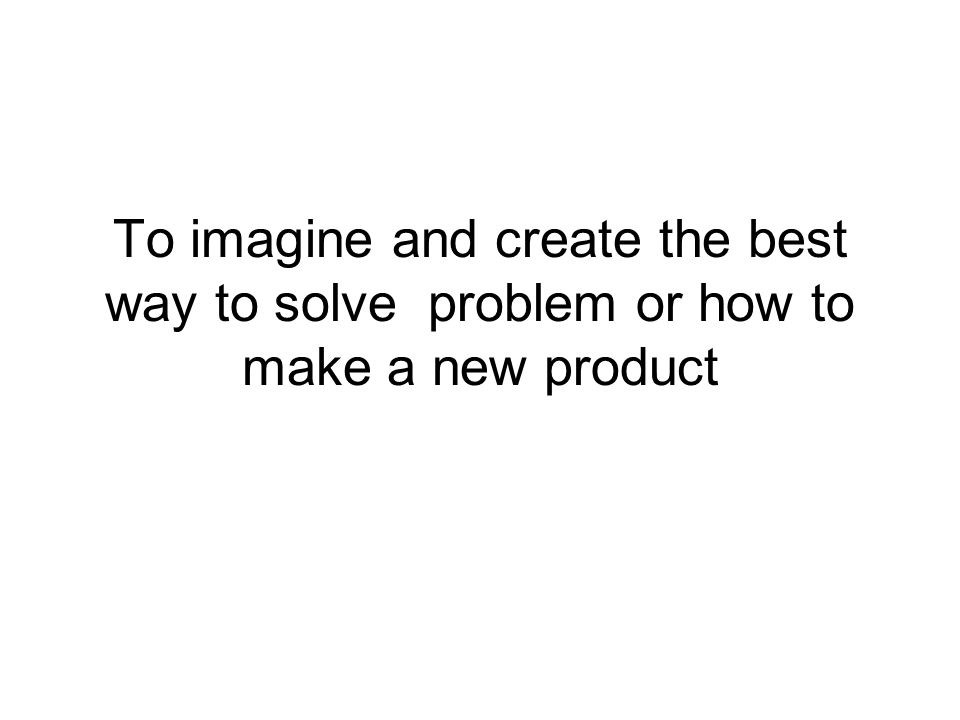To imagine and create the best way to solve problem or how to make a new product