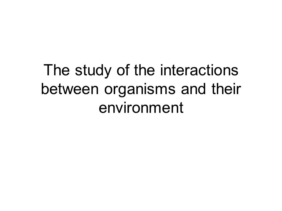 The study of the interactions between organisms and their environment