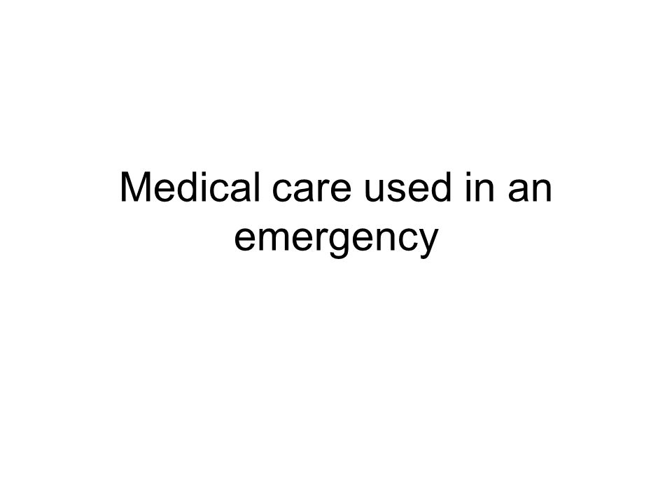 Medical care used in an emergency