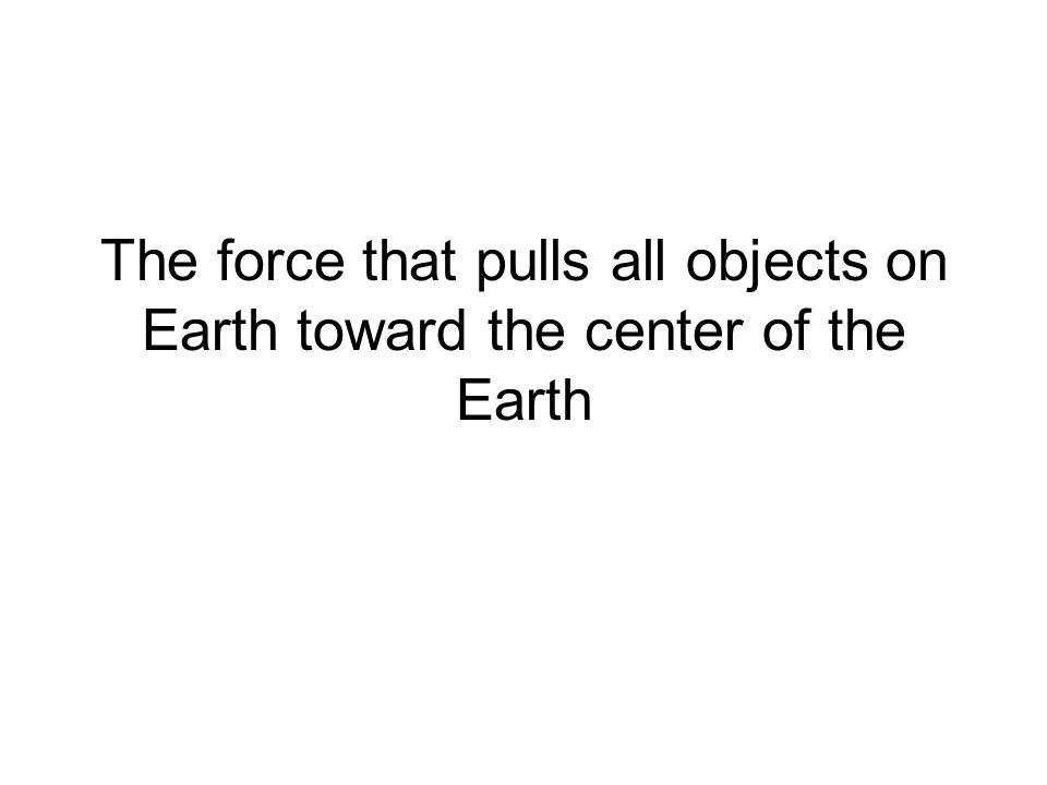 The force that pulls all objects on Earth toward the center of the Earth