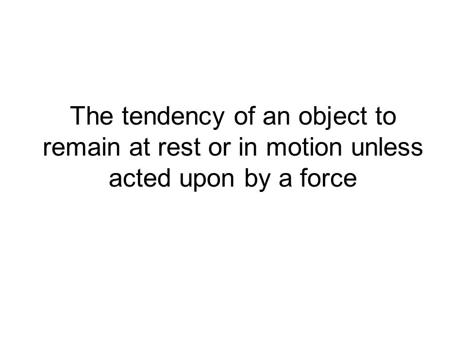 The tendency of an object to remain at rest or in motion unless acted upon by a force