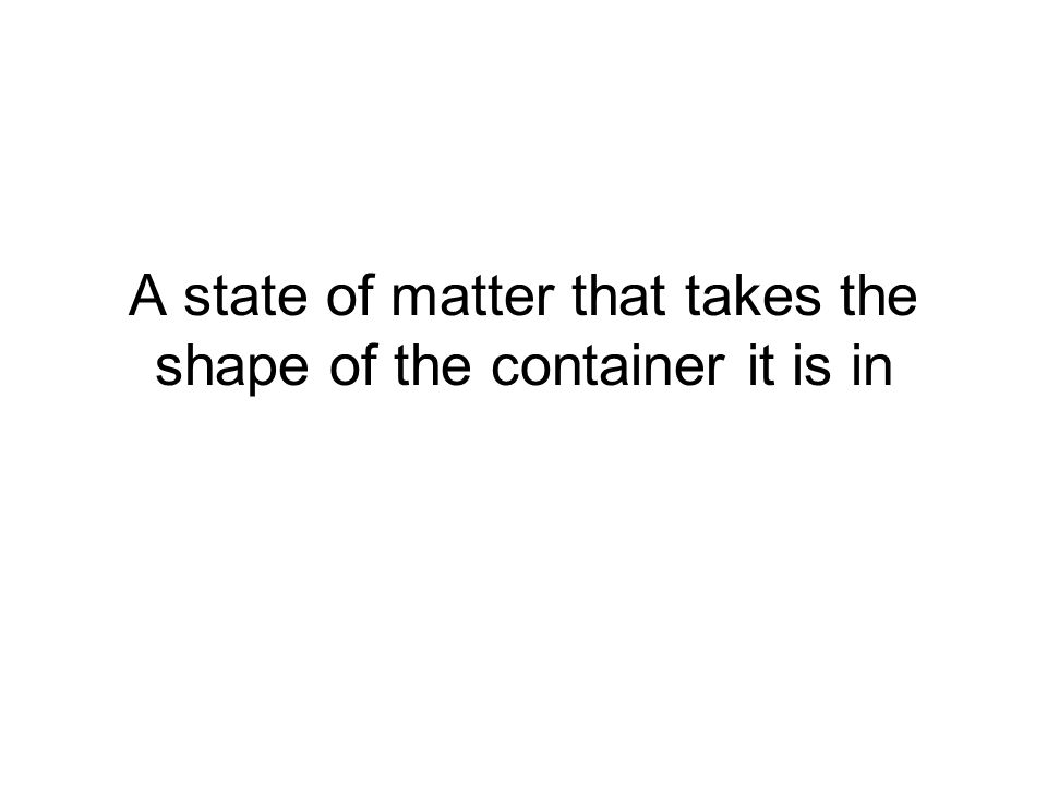 A state of matter that takes the shape of the container it is in