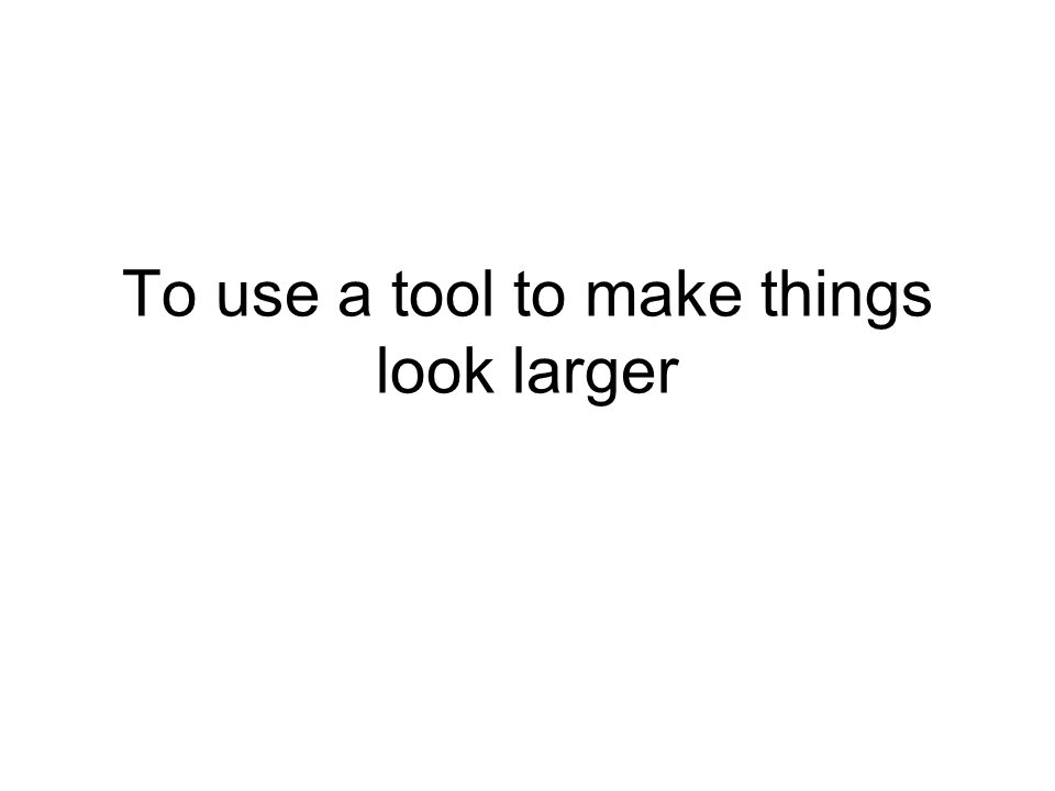 To use a tool to make things look larger