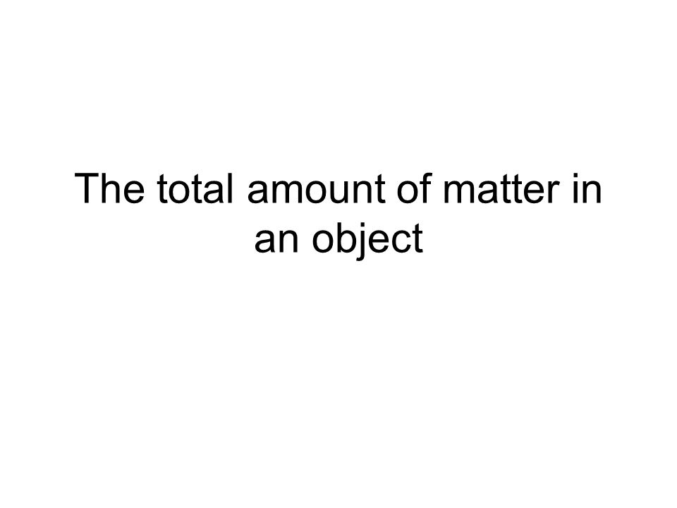 The total amount of matter in an object
