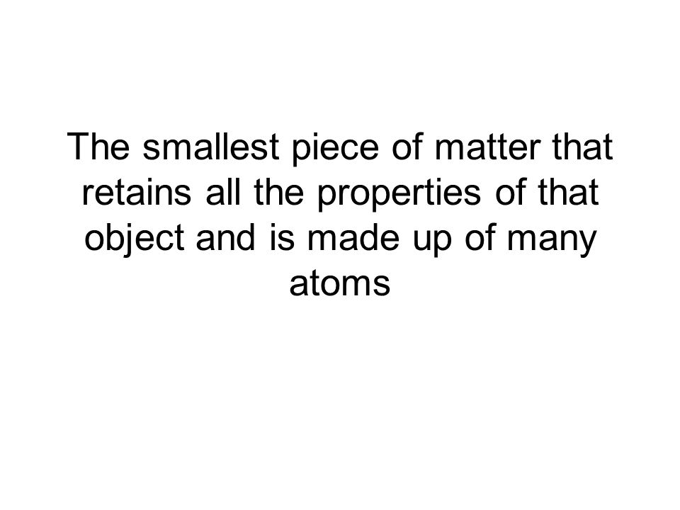 The smallest piece of matter that retains all the properties of that object and is made up of many atoms