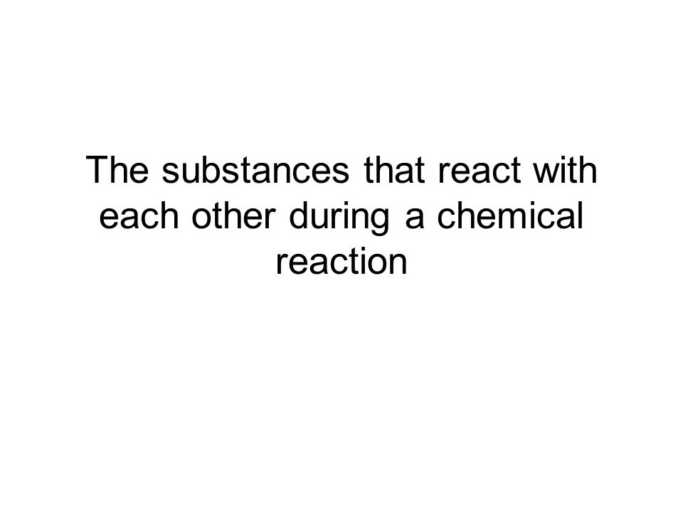 The substances that react with each other during a chemical reaction