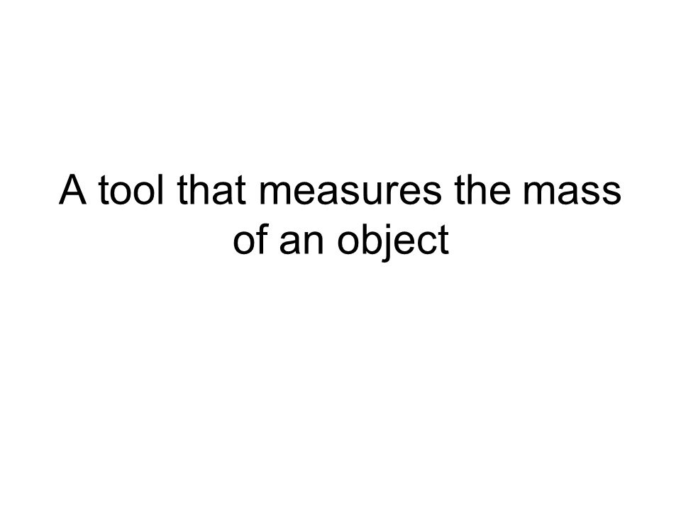 A tool that measures the mass of an object