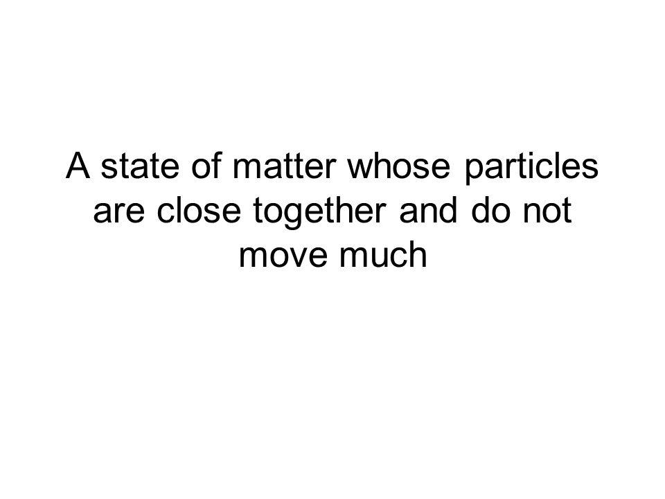 A state of matter whose particles are close together and do not move much