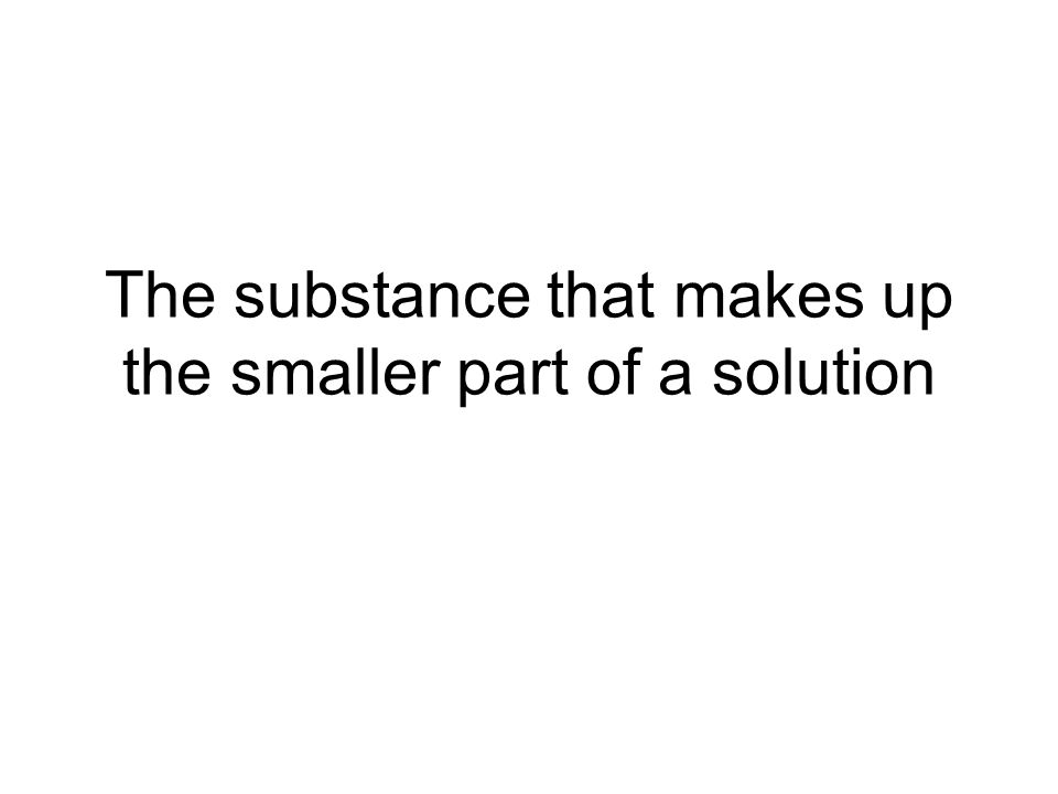 The substance that makes up the smaller part of a solution