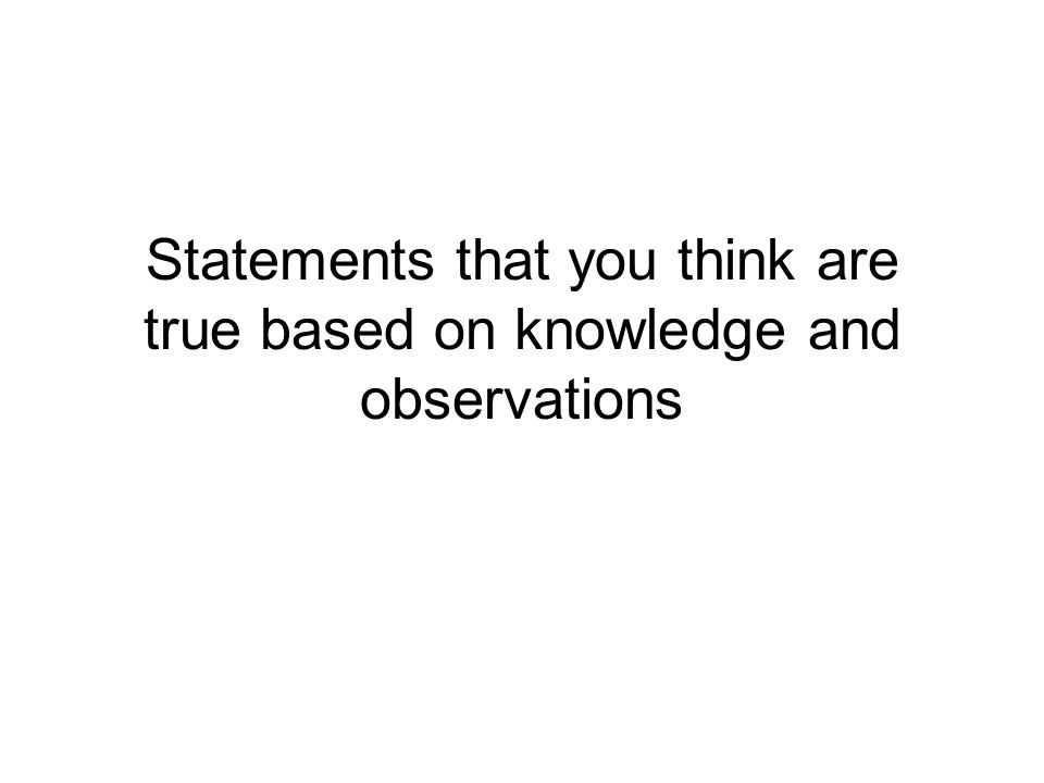 Statements that you think are true based on knowledge and observations