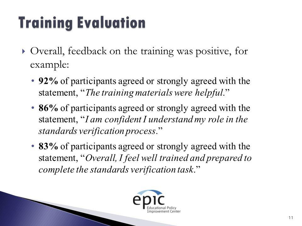 Overall, feedback on the training was positive, for example: 92% of participants agreed or strongly agreed with the statement, The training materials were helpful. 86% of participants agreed or strongly agreed with the statement, I am confident I understand my role in the standards verification process. 83% of participants agreed or strongly agreed with the statement, Overall, I feel well trained and prepared to complete the standards verification task. 11