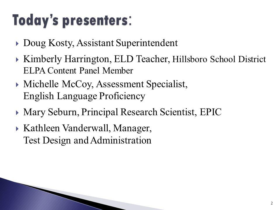  Doug Kosty, Assistant Superintendent  Kimberly Harrington, ELD Teacher, Hillsboro School District ELPA Content Panel Member  Michelle McCoy, Assessment Specialist, English Language Proficiency  Mary Seburn, Principal Research Scientist, EPIC  Kathleen Vanderwall, Manager, Test Design and Administration 2