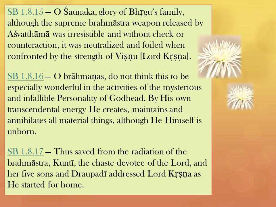 SB 1.8.15SB 1.8.15 — O Ś aunaka, glory of Bh ṛ gu's family, although the supreme brahm ā stra weapon released by A ś vatth ā m ā was irresistible and without check or counteraction, it was neutralized and foiled when confronted by the strength of Vi ṣṇ u [Lord K ṛṣṇ a].