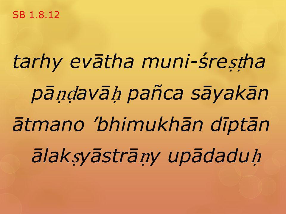 SB 1.8.12 tarhy evātha muni-śre ṣṭ ha pā ṇḍ avā ḥ pañca sāyakān ātmano 'bhimukhān dīptān ālak ṣ yāstrā ṇ y upādadu ḥ