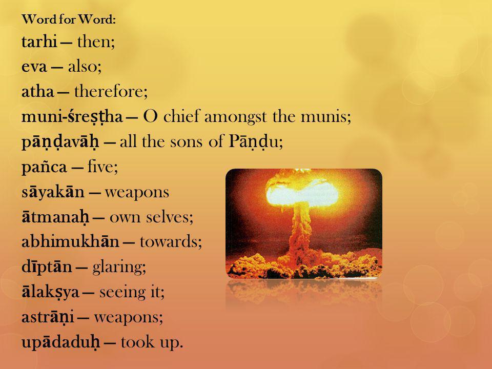 Word for Word: tarhi — then; eva — also; atha — therefore; muni- ś re ṣṭ ha — O chief amongst the munis; p ā ṇḍ av ā ḥ — all the sons of P ā ṇḍ u; pañca — five; s ā yak ā n — weapons ā tmana ḥ — own selves; abhimukh ā n — towards; d ī pt ā n — glaring; ā lak ṣ ya — seeing it; astr ā ṇ i — weapons; up ā dadu ḥ — took up.