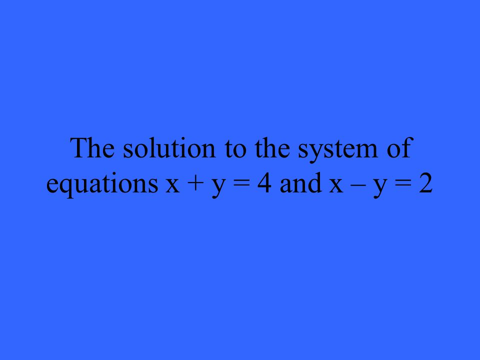 The solution to the system of equations x + y = 4 and x – y = 2