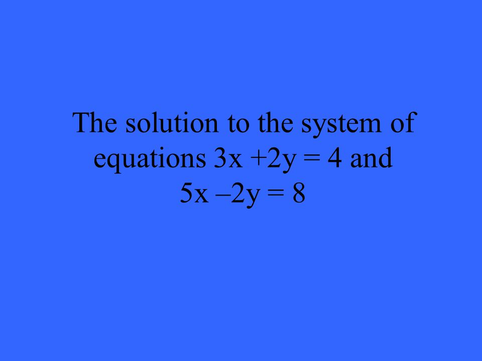 The solution to the system of equations 3x +2y = 4 and 5x –2y = 8