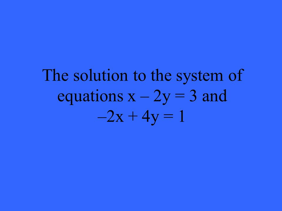 The solution to the system of equations x – 2y = 3 and –2x + 4y = 1