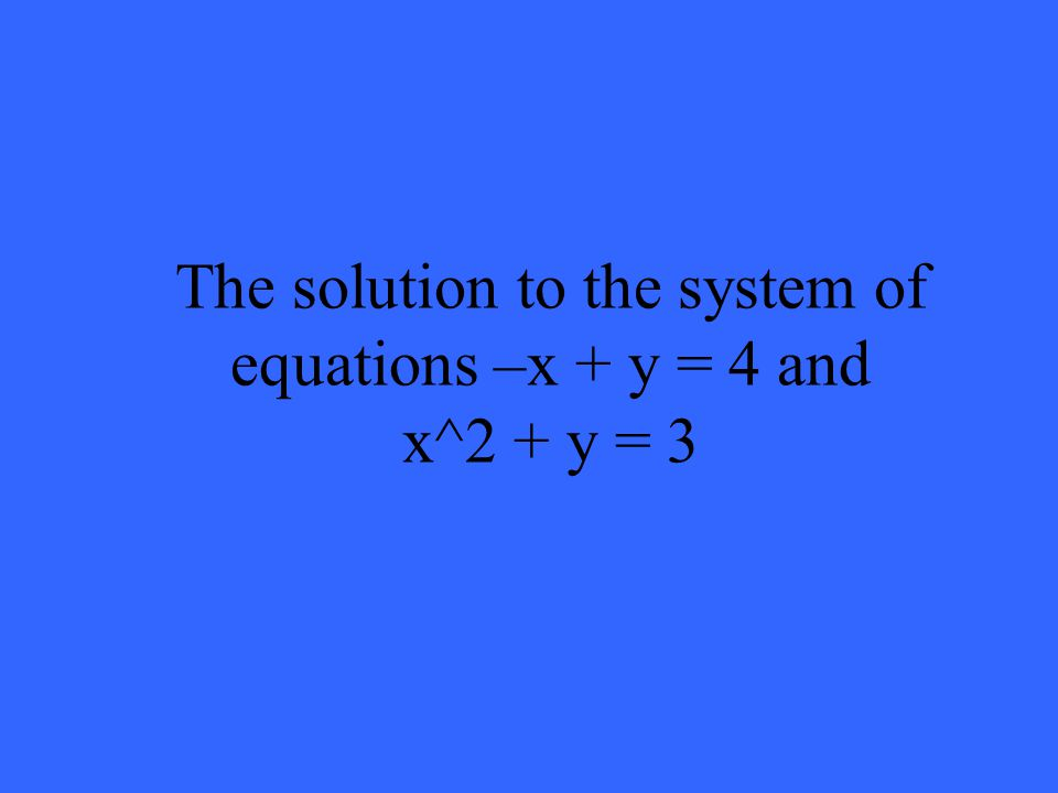 The solution to the system of equations –x + y = 4 and x^2 + y = 3