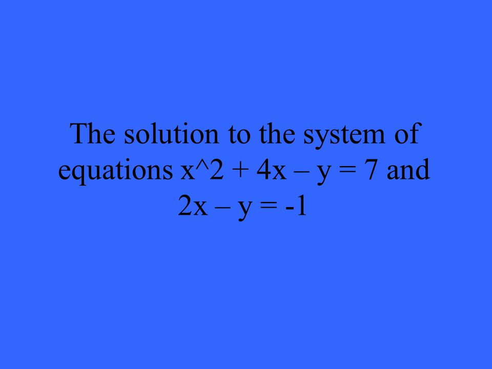 The solution to the system of equations x^2 + 4x – y = 7 and 2x – y = -1