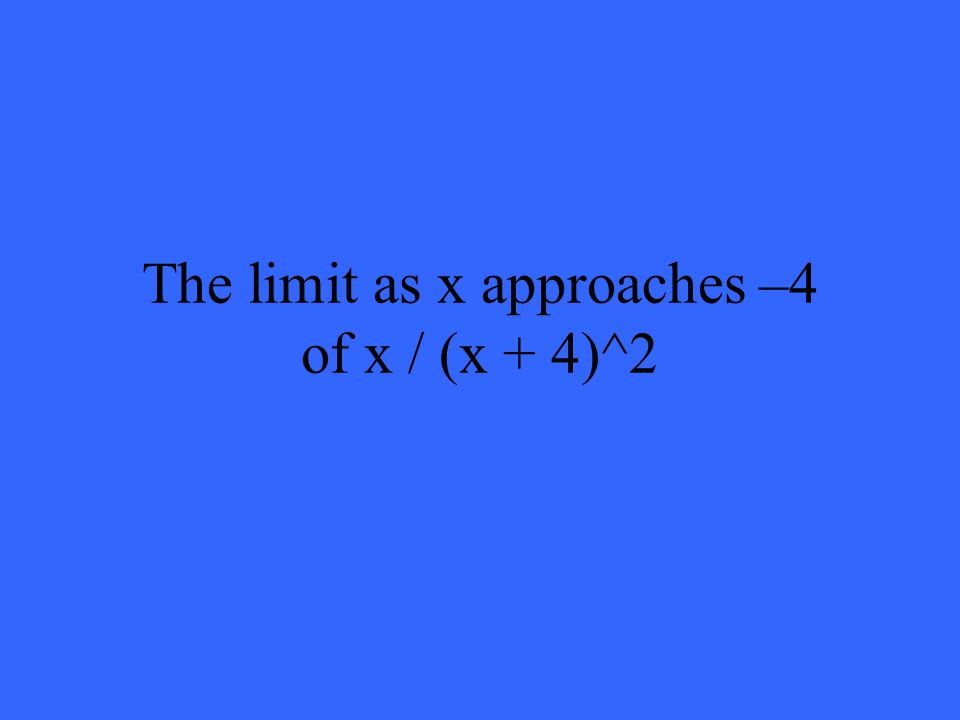 The limit as x approaches –4 of x / (x + 4)^2