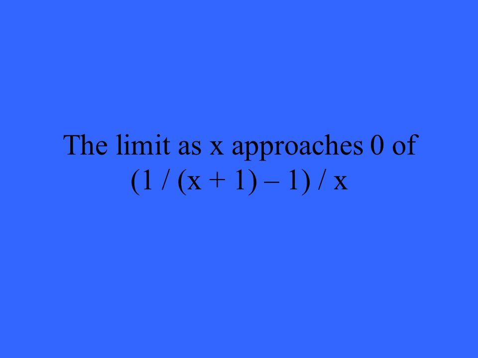 The limit as x approaches 0 of (1 / (x + 1) – 1) / x