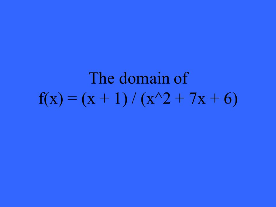 The domain of f(x) = (x + 1) / (x^2 + 7x + 6)
