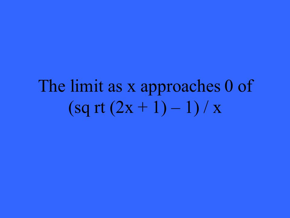 The limit as x approaches 0 of (sq rt (2x + 1) – 1) / x
