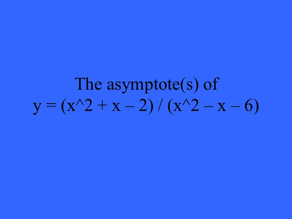 The asymptote(s) of y = (x^2 + x – 2) / (x^2 – x – 6)