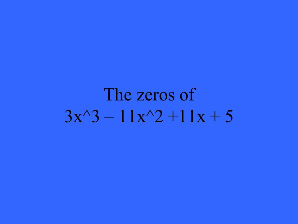 The zeros of 3x^3 – 11x^2 +11x + 5