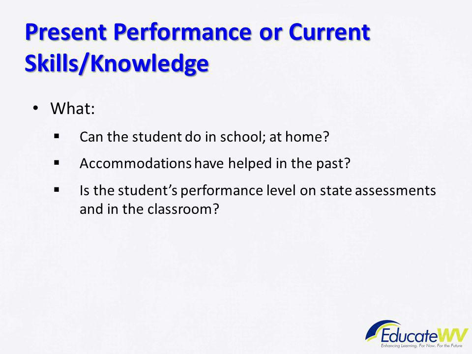 What:  Can the student do in school; at home?  Accommodations have helped in the past?  Is the student's performance level on state assessments and