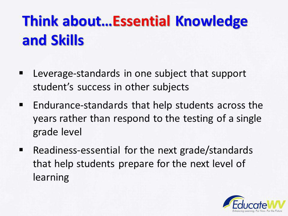 Think about…Essential Knowledge and Skills  Leverage-standards in one subject that support student's success in other subjects  Endurance-standards