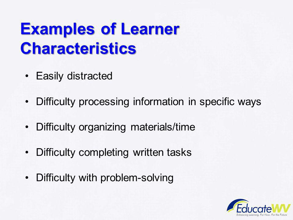 Examples of Learner Characteristics Easily distracted Difficulty processing information in specific ways Difficulty organizing materials/time Difficul