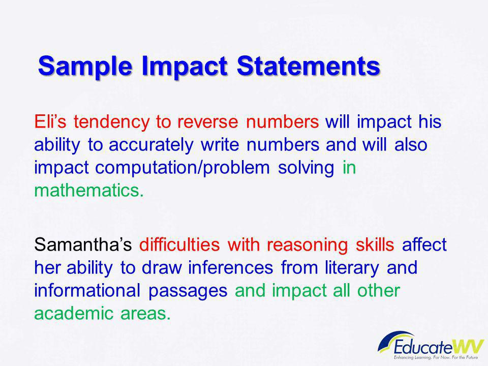 Sample Impact Statements Eli's tendency to reverse numbers will impact his ability to accurately write numbers and will also impact computation/proble