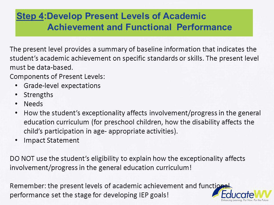 Step 4:Develop Present Levels of Academic Achievement and Functional Performance The present level provides a summary of baseline information that ind