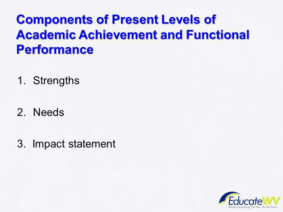 Components of Present Levels of Academic Achievement and Functional Performance 1.Strengths 2.Needs 3. Impact statement