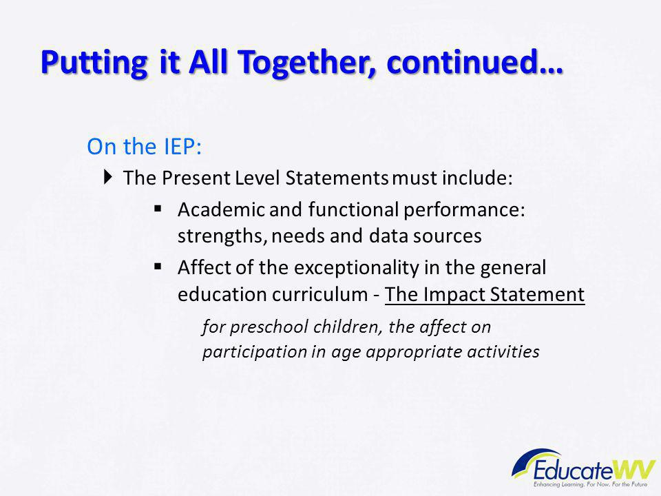 On the IEP:  The Present Level Statements must include:  Academic and functional performance: strengths, needs and data sources  Affect of the exce
