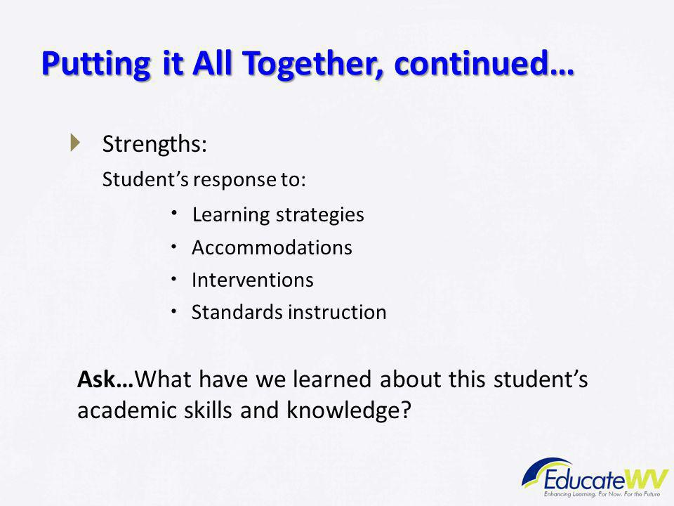  Strengths: Student's response to:  Learning strategies  Accommodations  Interventions  Standards instruction Ask…What have we learned about this