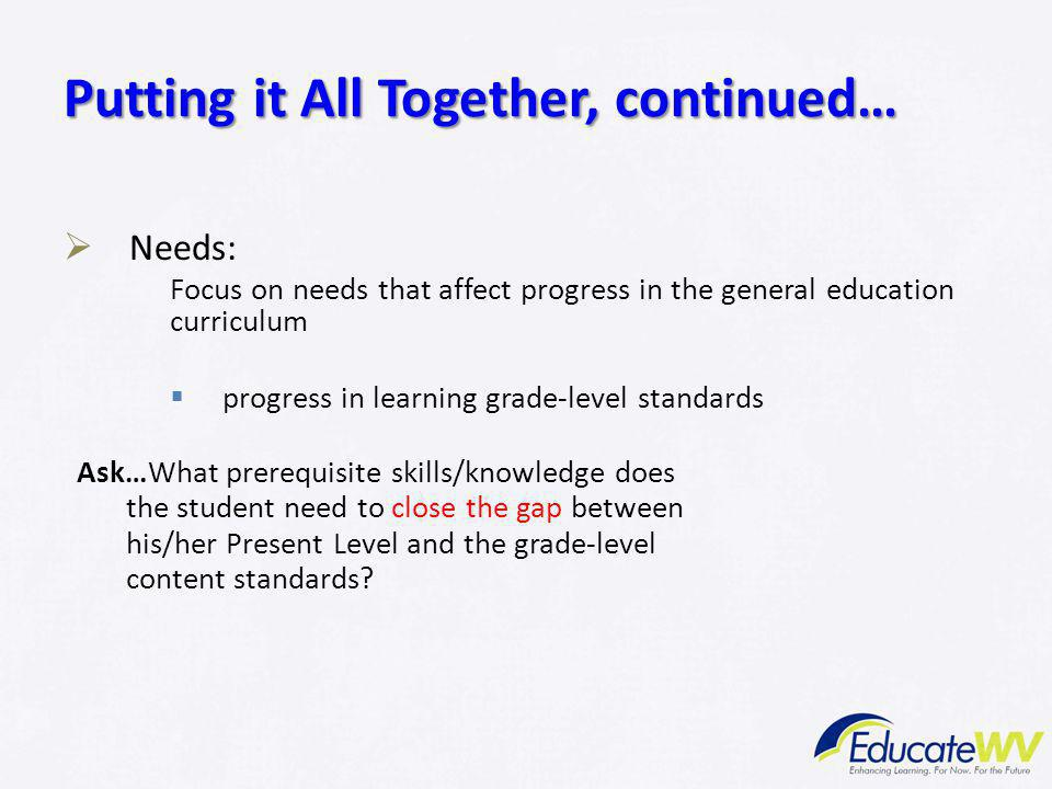  Needs: Focus on needs that affect progress in the general education curriculum  progress in learning grade-level standards Ask…What prerequisite sk