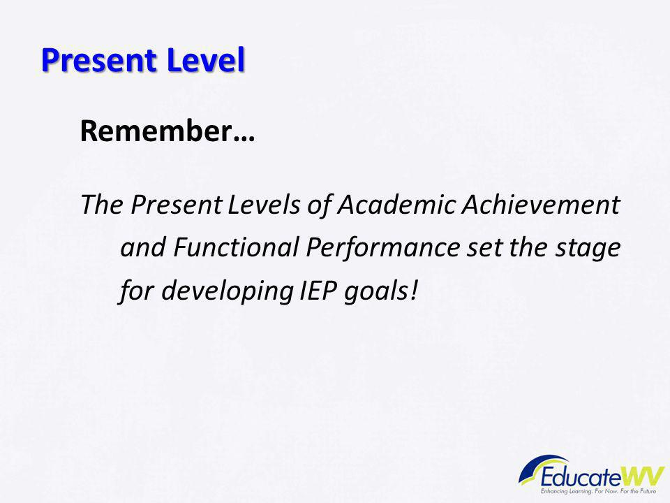 Present Level Remember… The Present Levels of Academic Achievement and Functional Performance set the stage for developing IEP goals!