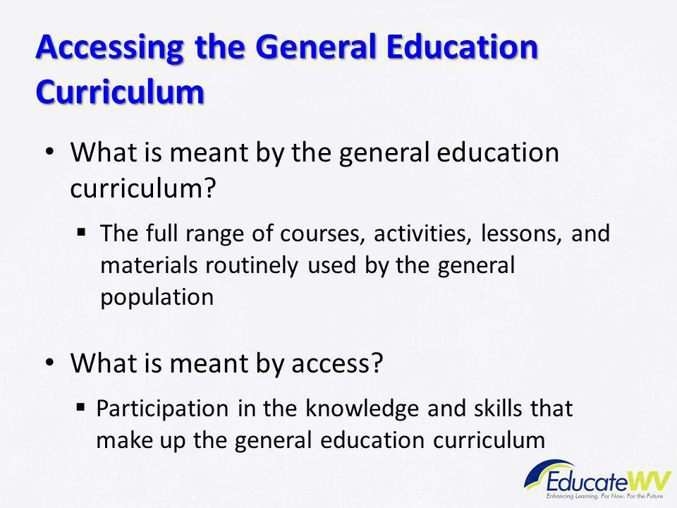 What is meant by the general education curriculum?  The full range of courses, activities, lessons, and materials routinely used by the general popul