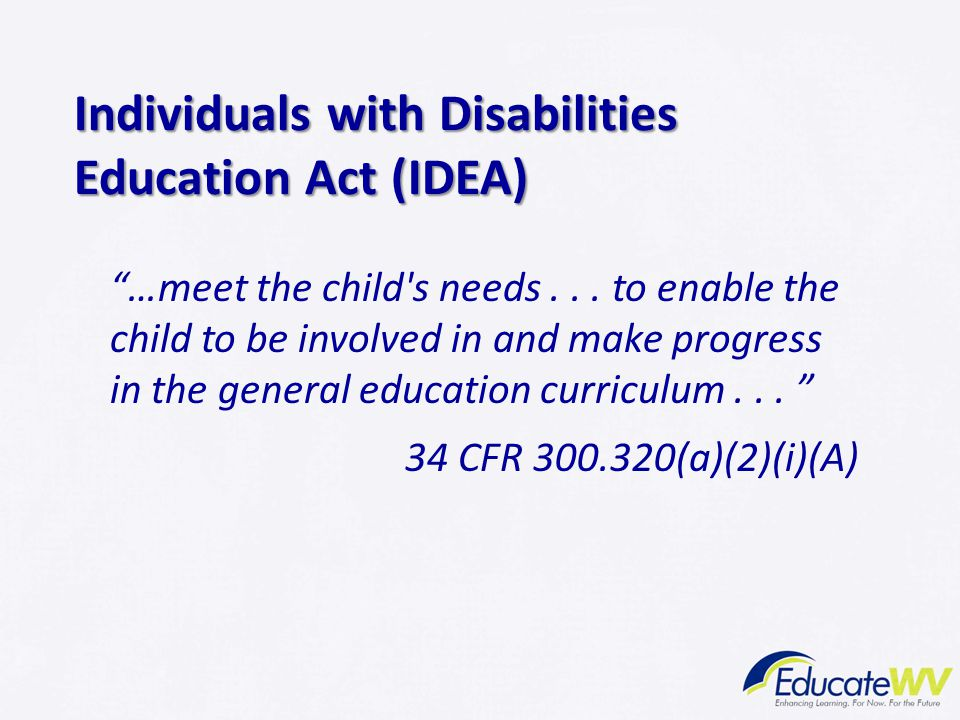 """""""…meet the child's needs... to enable the child to be involved in and make progress in the general education curriculum... """" 34 CFR 300.320(a)(2)(i)(A"""