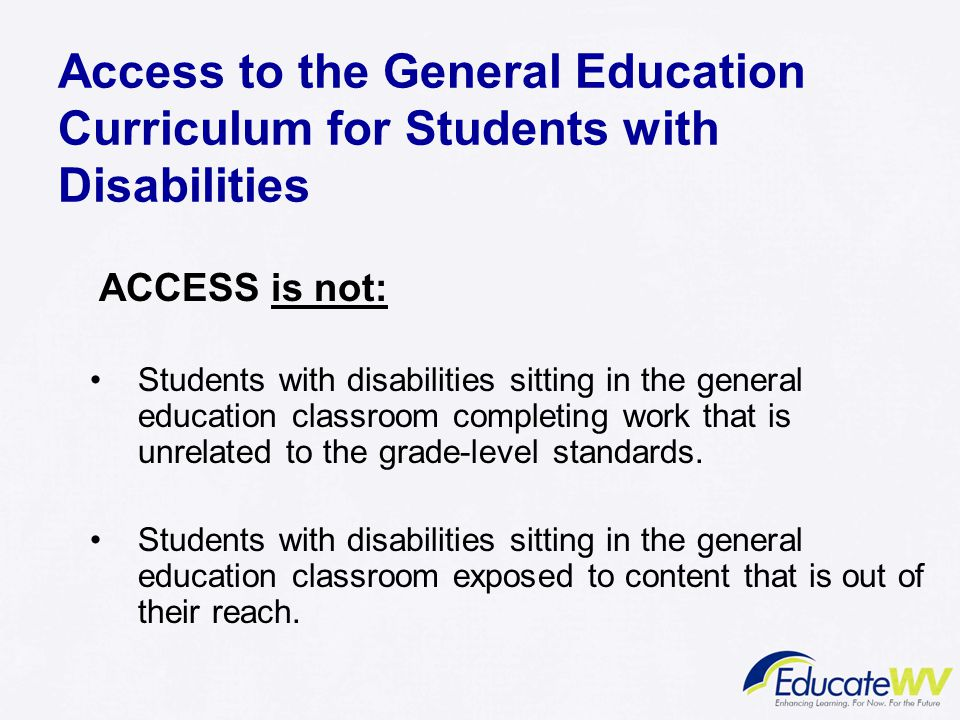 Access to the General Education Curriculum for Students with Disabilities ACCESS is not: Students with disabilities sitting in the general education classroom completing work that is unrelated to the grade-level standards.
