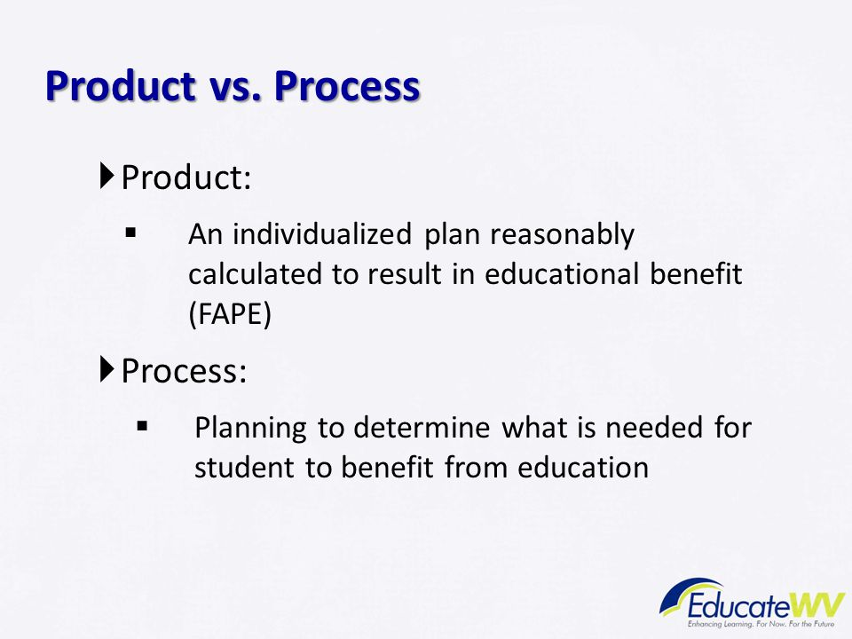  Product:  An individualized plan reasonably calculated to result in educational benefit (FAPE)  Process:  Planning to determine what is needed for student to benefit from education Product vs.