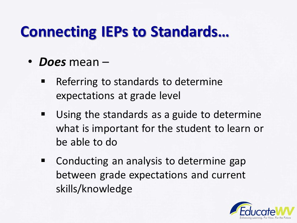 Does mean –  Referring to standards to determine expectations at grade level  Using the standards as a guide to determine what is important for the student to learn or be able to do  Conducting an analysis to determine gap between grade expectations and current skills/knowledge Connecting IEPs to Standards…